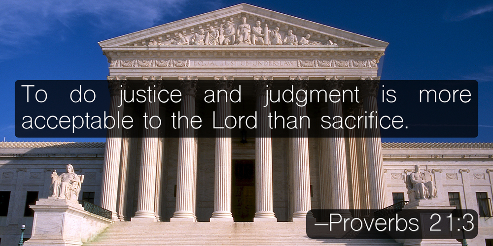 To do justice and judgment is more acceptable to the Lord than sacrifice. –Proverbs 21:3
