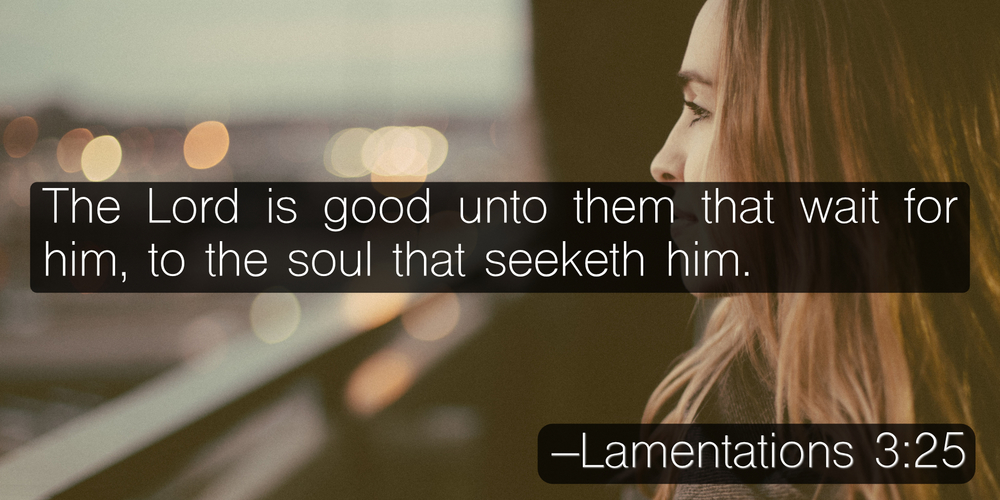 The Lord is good unto them that wait for him, to the soul that seeketh him. –Lamentations 3:25
