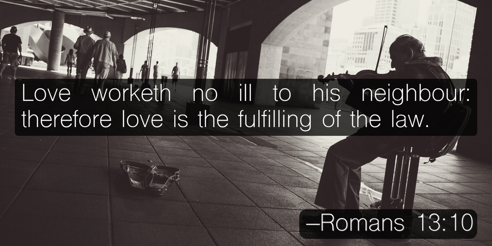Love worketh no ill to his neighbour: therefore love is the fulfilling of the law. –Romans 13:10
