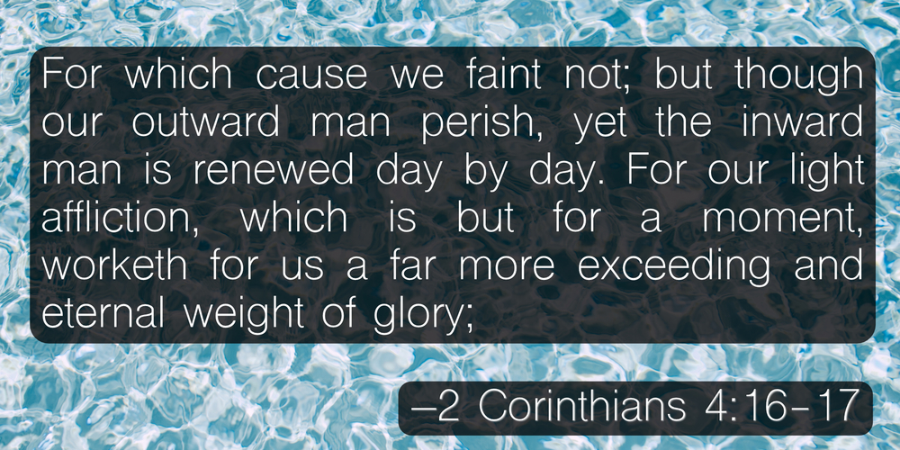 For which cause we faint not; but though our outward man perish, yet the inward man is renewed day by day. For our light affliction, which is but for a moment, worketh for us a far more exceeding and eternal weight of glory; –2 Corinthians 4:16-17