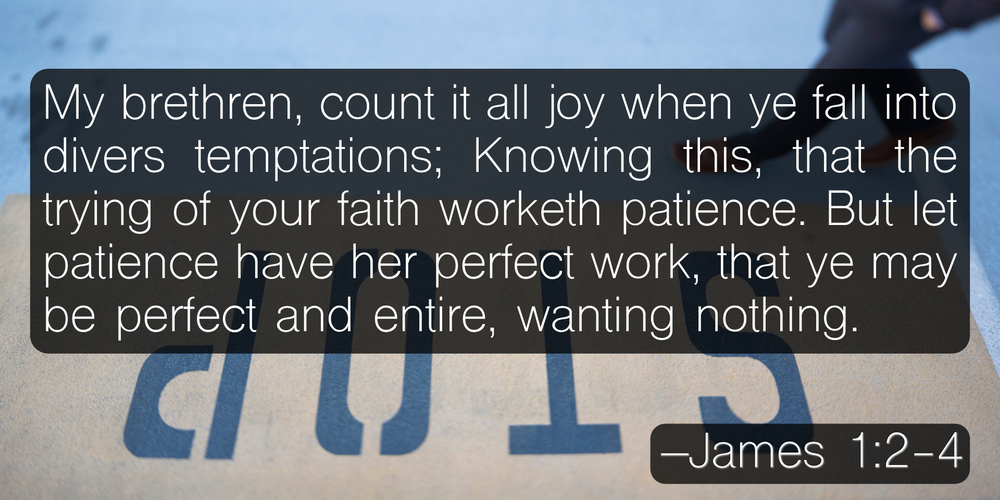 My brethren, count it all joy when ye fall into divers temptations; Knowing this, that the trying of your faith worketh patience. But let patience have her perfect work, that ye may be perfect and entire, wanting nothing. –James 1:2-4