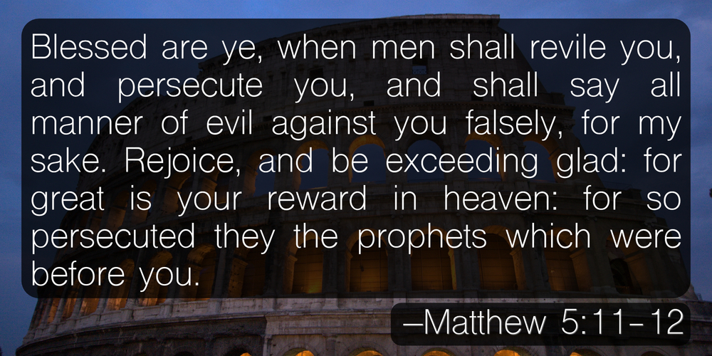Blessed are ye, when men shall revile you, and persecute you, and shall say all manner of evil against you falsely, for my sake. Rejoice, and be exceeding glad: for great is your reward in heaven: for so persecuted they the prophets which were before you. –Matthew 5:11-12