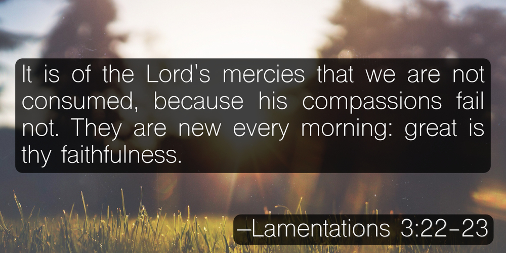 It is of the Lord's mercies that we are not consumed, because his compassions fail not. They are new every morning: great is thy faithfulness. –Lamentations 3:22-23