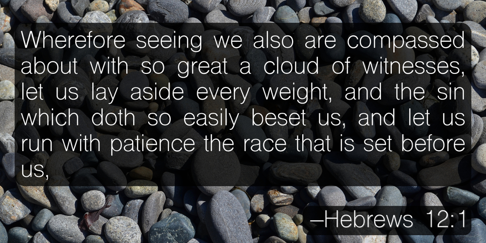 Wherefore seeing we also are compassed about with so great a cloud of witnesses, let us lay aside every weight, and the sin which doth so easily beset us, and let us run with patience the race that is set before us, –Hebrews 12:1