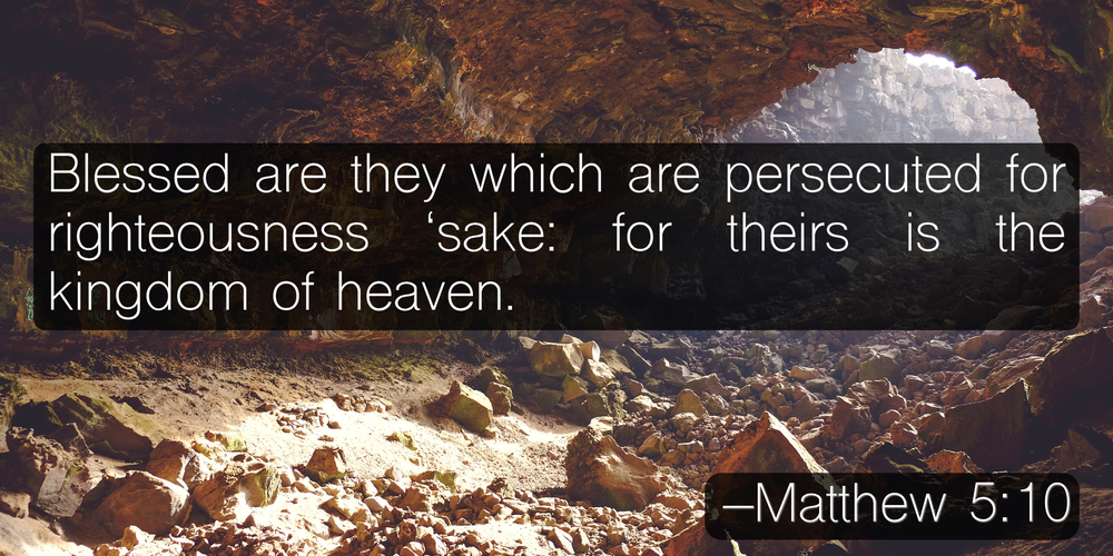 Blessed are they which are persecuted for righteousness 'sake: for theirs is the kingdom of heaven. –Matthew 5:10