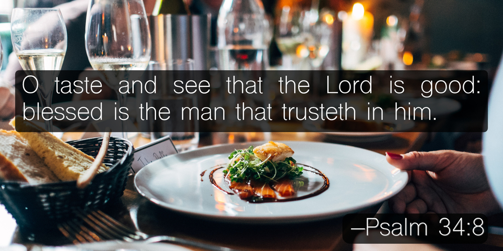 O taste and see that the Lord is good: blessed is the man that trusteth in him. –Psalm 34:8