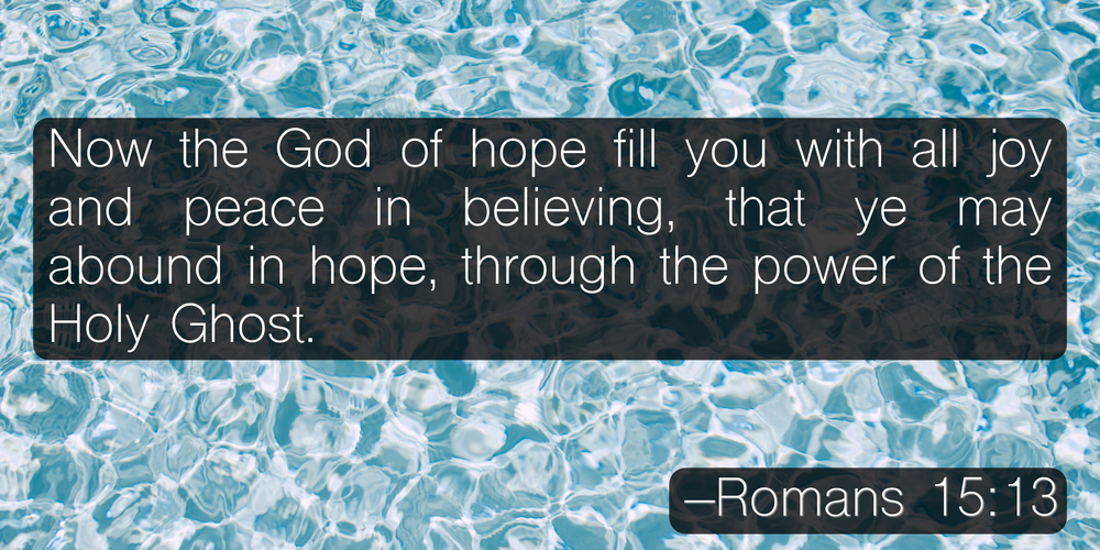 Now the God of hope fill you with all joy and peace in believing, that ye may abound in hope, through the power of the Holy Ghost. –Romans 15:13