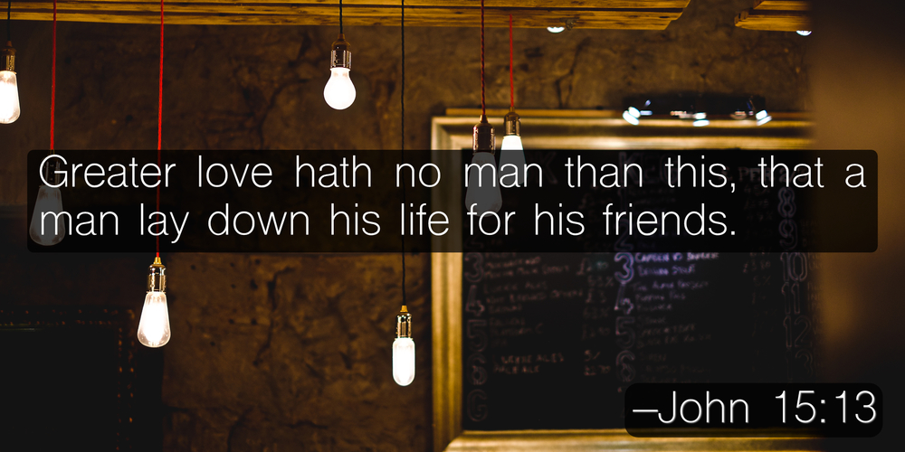 Greater love hath no man than this, that a man lay down his life for his friends. –John 15:13