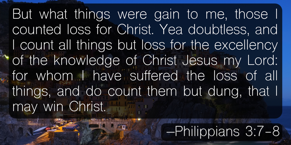 But what things were gain to me, those I counted loss for Christ. Yea doubtless, and I count all things but loss for the excellency of the knowledge of Christ Jesus my Lord: for whom I have suffered the loss of all things, and do count them but dung, that I may win Christ. –Philippians 3:7-8