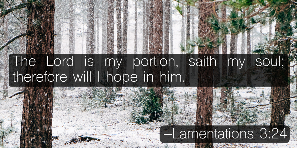 The Lord is my portion, saith my soul; therefore will I hope in him. –Lamentations 3:24