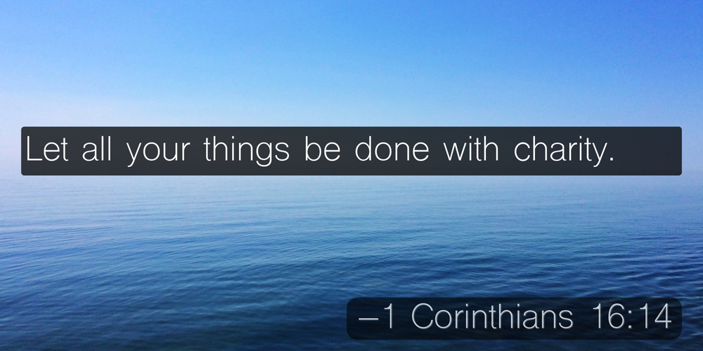 Let all your things be done with charity. –1 Corinthians 16:14