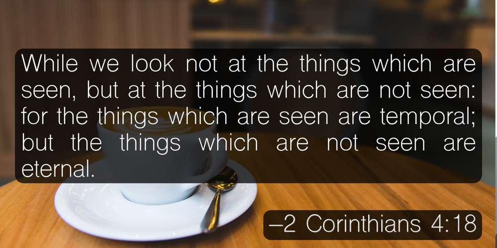 While we look not at the things which are seen, but at the things which are not seen: for the things which are seen are temporal; but the things which are not seen are eternal. –2 Corinthians 4:18
