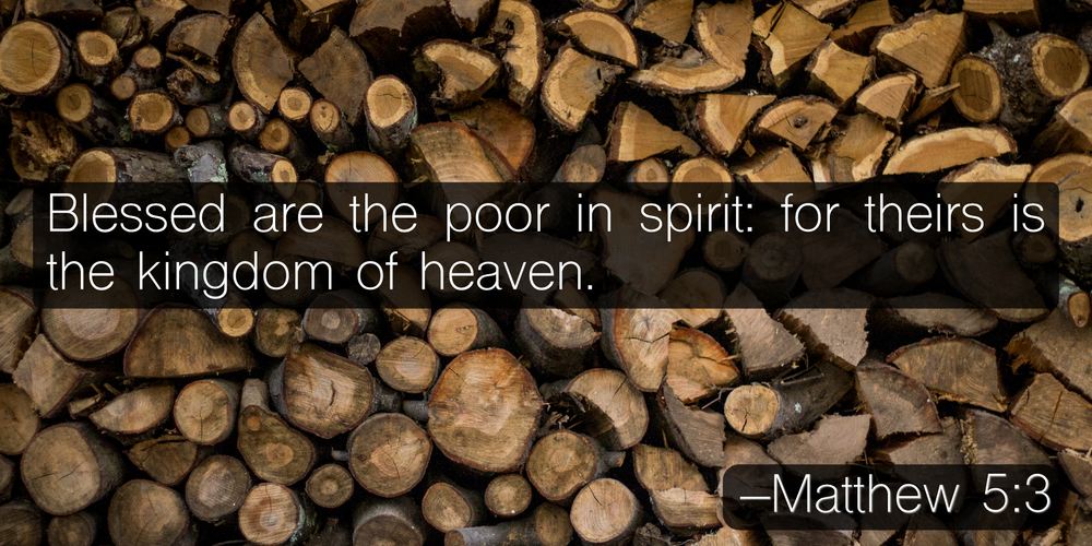 Blessed are the poor in spirit: for theirs is the kingdom of heaven. –Matthew 5:3