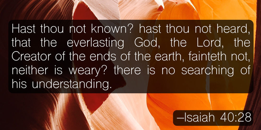 Hast thou not known? hast thou not heard, that the everlasting God, the Lord, the Creator of the ends of the earth, fainteth not, neither is weary? there is no searching of his understanding. –Isaiah 40:28