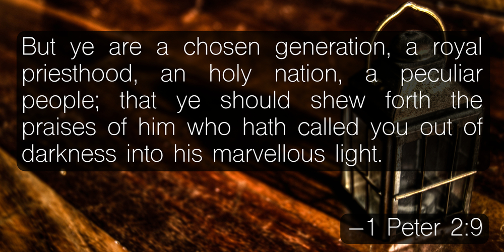 But ye are a chosen generation, a royal priesthood, an holy nation, a peculiar people; that ye should shew forth the praises of him who hath called you out of darkness into his marvellous light. –1 Peter 2:9