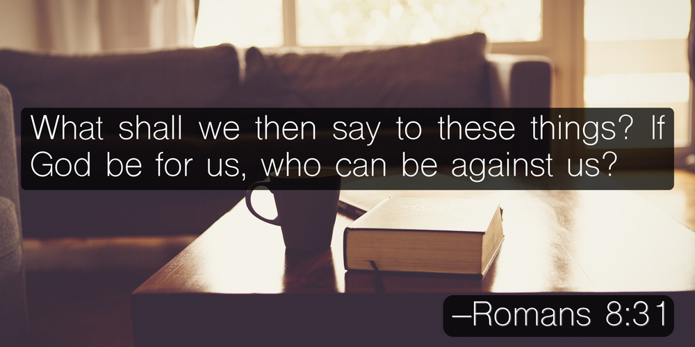 What shall we then say to these things? If God be for us, who can be against us? –Romans 8:31