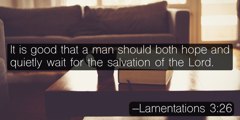 It is good that a man should both hope and quietly wait for the salvation of the Lord. –Lamentations 3:26