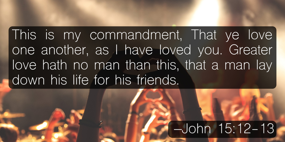 This is my commandment, That ye love one another, as I have loved you. Greater love hath no man than this, that a man lay down his life for his friends. –John 15:12-13