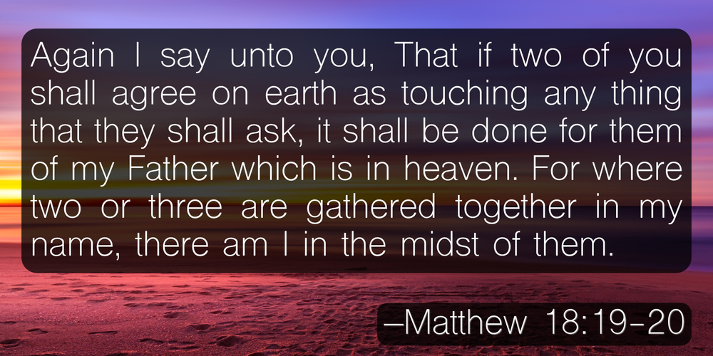 Again I say unto you, That if two of you shall agree on earth as touching any thing that they shall ask, it shall be done for them of my Father which is in heaven. For where two or three are gathered together in my name, there am I in the midst of them. –Matthew 18:19-20
