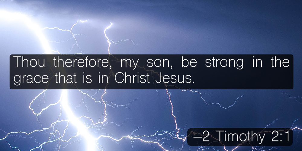 Thou therefore, my son, be strong in the grace that is in Christ Jesus. –2 Timothy 2:1