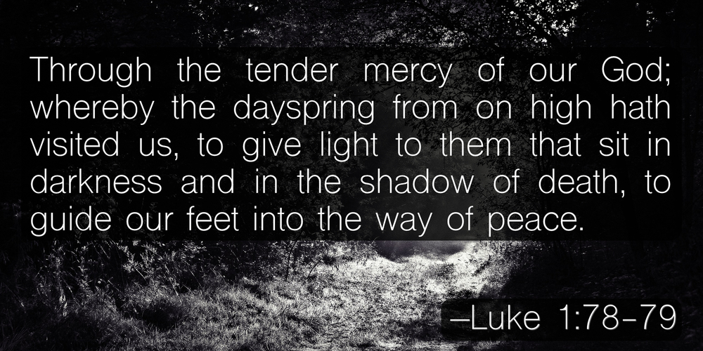 Through the tender mercy of our God; whereby the dayspring from on high hath visited us, to give light to them that sit in darkness and in the shadow of death, to guide our feet into the way of peace. –Luke 1:78-79