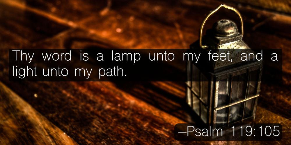 Thy word is a lamp unto my feet, and a light unto my path. –Psalm 119:105