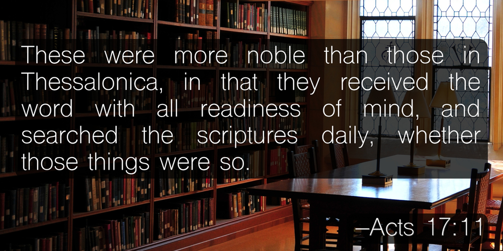 These were more noble than those in Thessalonica, in that they received the word with all readiness of mind, and searched the scriptures daily, whether those things were so. –Acts 17:11