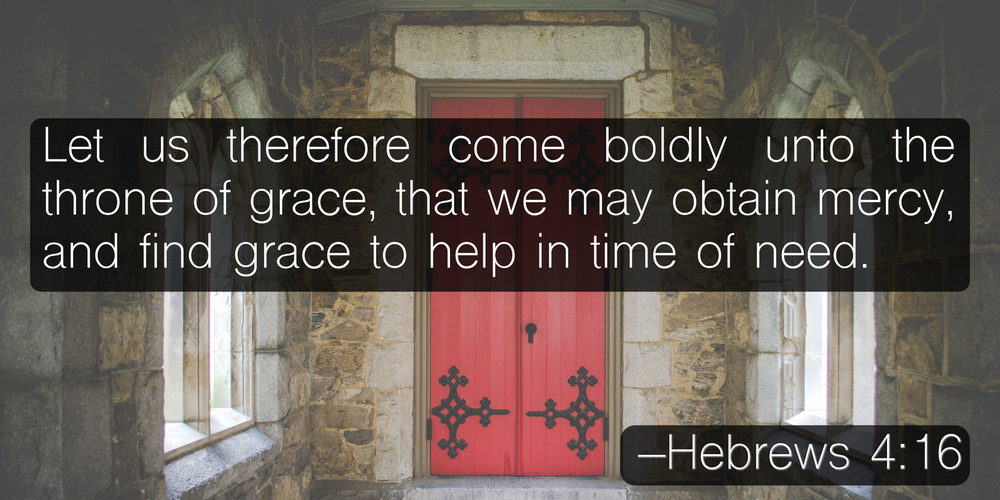 Let us therefore come boldly unto the throne of grace, that we may obtain mercy, and find grace to help in time of need. –Hebrews 4:16