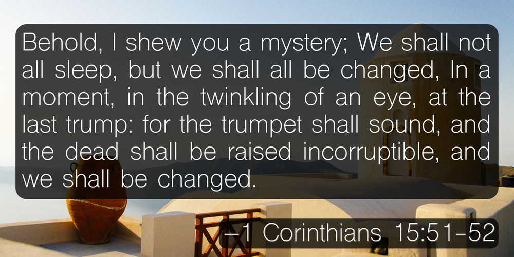 Behold, I shew you a mystery; We shall not all sleep, but we shall all be changed, In a moment, in the twinkling of an eye, at the last trump: for the trumpet shall sound, and the dead shall be raised incorruptible, and we shall be changed. –1 Corinthians 15:51-52