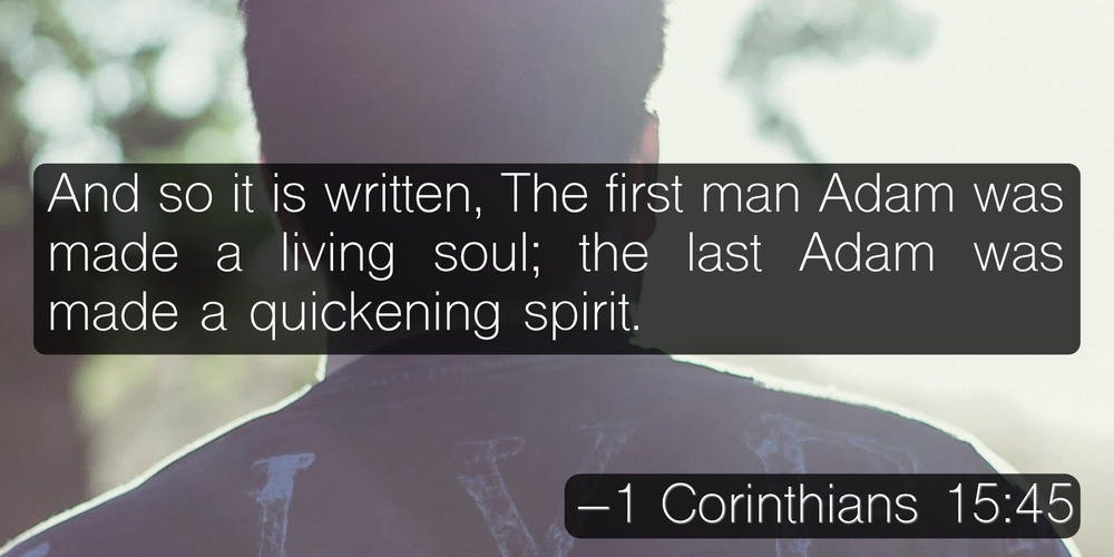 And so it is written, The first man Adam was made a living soul; the last Adam was made a quickening spirit. –1 Corinthians 15:45