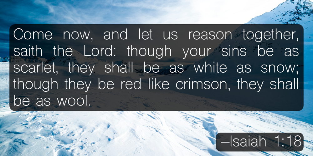 Come now, and let us reason together, saith the Lord: though your sins be as scarlet, they shall be as white as snow; though they be red like crimson, they shall be as wool. –Isaiah 1:18