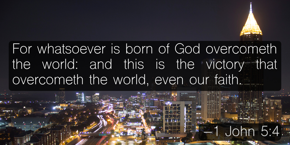 For whatsoever is born of God overcometh the world:and this is the victory that overcometh the world, even our faith. –1 John 5:4