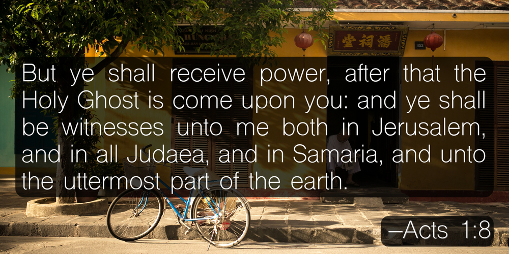 But ye shall receive power, after that the Holy Ghost is come upon you: and ye shall be witnesses unto me both in Jerusalem, and in all Judaea, and in Samaria, and unto the uttermost part of the earth. –Acts 1:8
