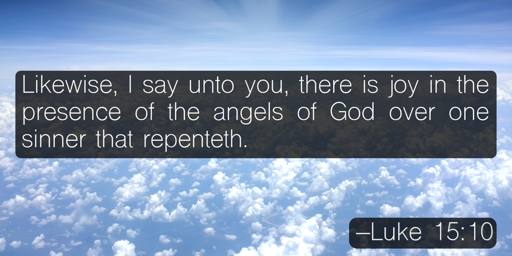 Likewise, I say unto you, there is joy in the presence of the angels of God over one sinner that repenteth. –Luke 15:10