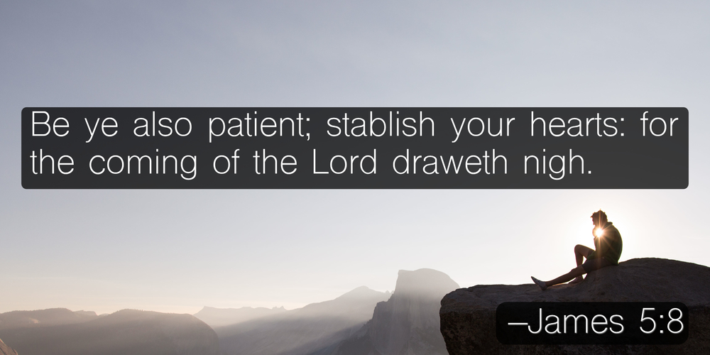Be ye also patient; stablish your hearts: for the coming of the Lord draweth nigh. –James 5:8