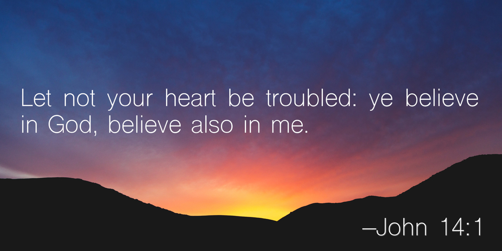Let not your heart be troubled: ye believe in God, believe also in me. –John 14:1