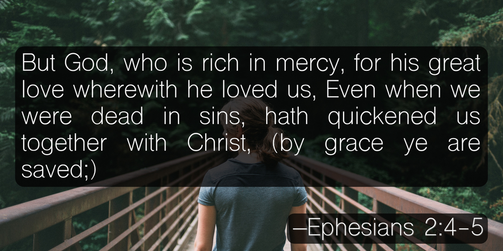 But God, who is rich in mercy, for his great love wherewith he loved us, Even when we were dead in sins, hath quickened us together with Christ, (by grace ye are saved;) –Ephesians 2:4-5