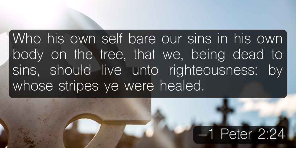Who his own self bare our sins in his own body on the tree, that we, being dead to sins, should live unto righteousness: by whose stripes ye were healed. –1 Peter 2:24