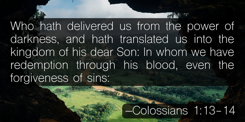 Who hath delivered us from the power of darkness, and hath translated us into the kingdom of his dear Son: In whom we have redemption through his blood, even the forgiveness of sins: –Colossians 1:13-14