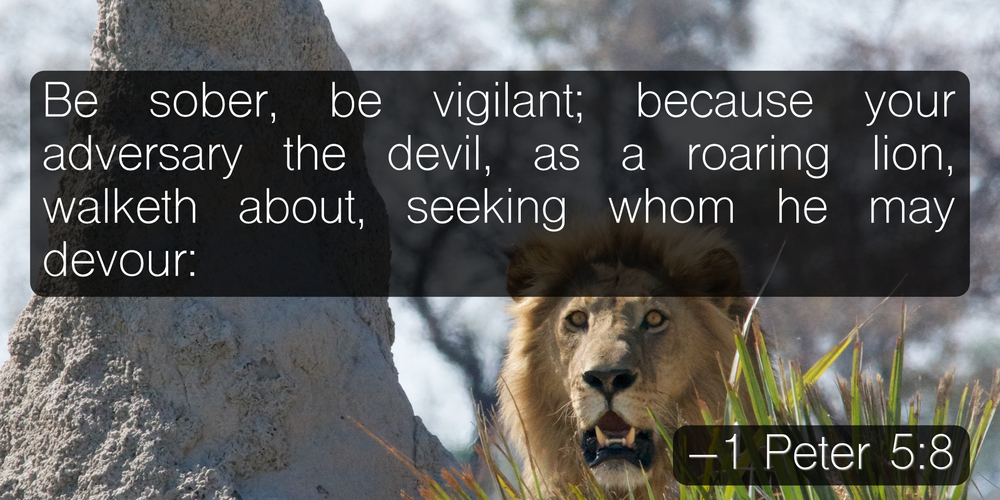Be sober, be vigilant; because your adversary the devil, as a roaring lion, walketh about, seeking whom he may devour: –1 Peter 5:8