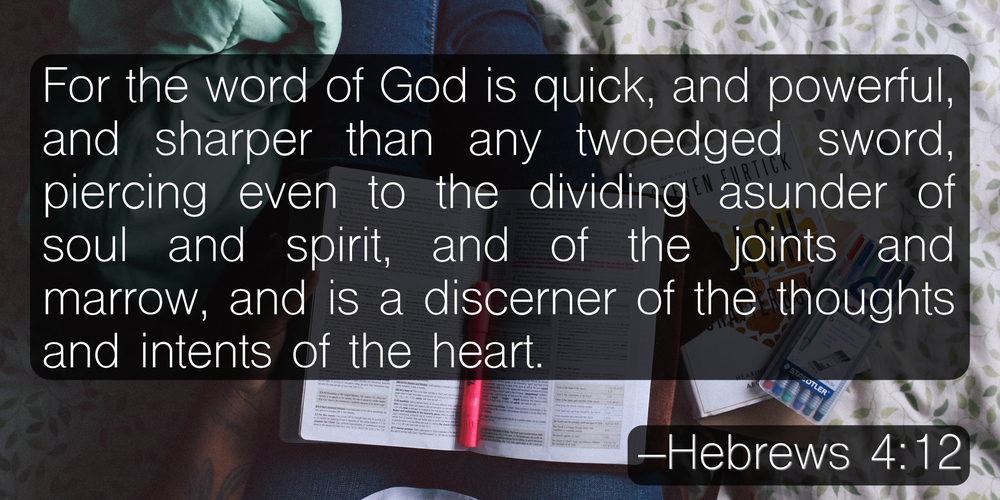 For the word of God is quick, and powerful, and sharper than any twoedged sword, piercing even to the dividing asunder of soul and spirit, and of the joints and marrow, and is a discerner of the thoughts and intents of the heart. –Hebrews 4:12