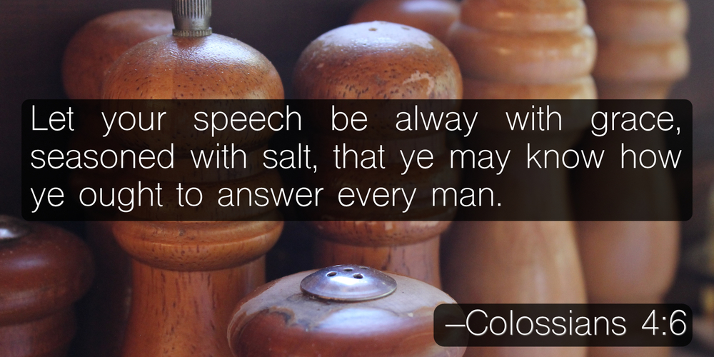 Let your speech be alway with grace, seasoned with salt, that ye may know how ye ought to answer every man. –Colossians 4:6