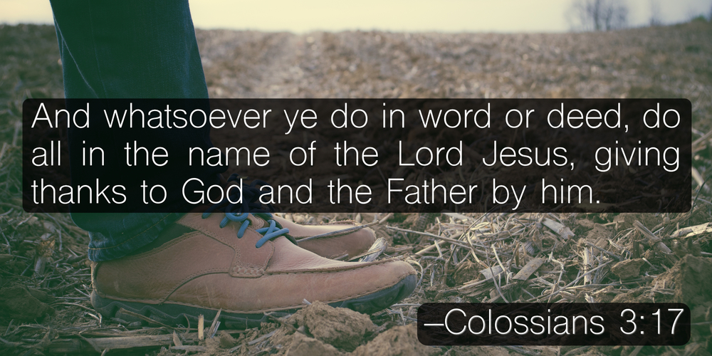 And whatsoever ye do in word or deed, do all in the name of the Lord Jesus, giving thanks to God and the Father by him. –Colossians 3:17
