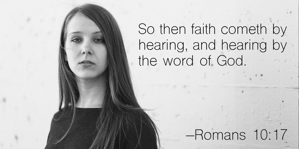 So then faith cometh by hearing, and hearing by the word of God. –Romans 10:17