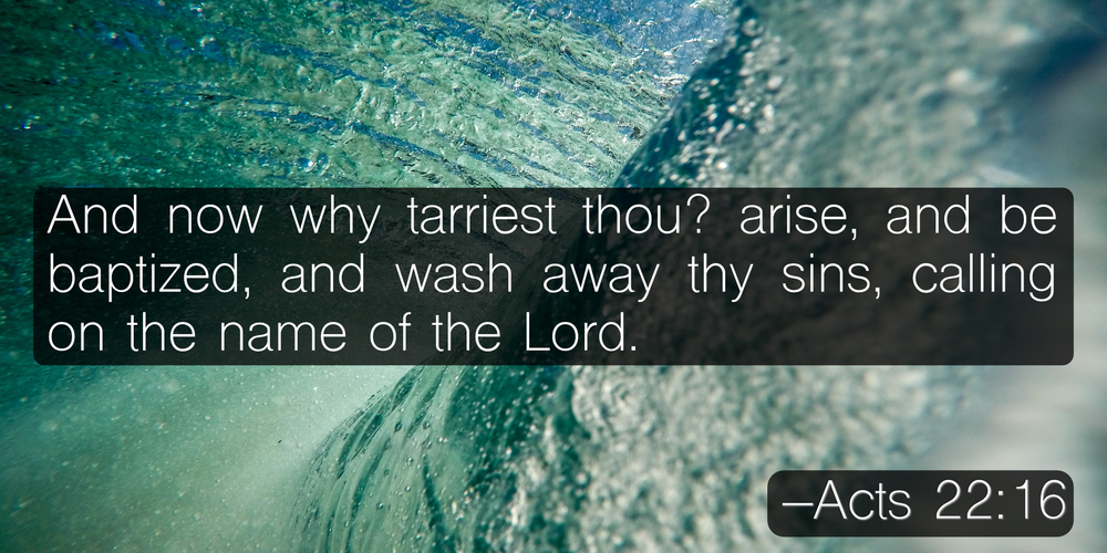 And now why tarriest thou? arise, and be baptized, and wash away thy sins, calling on the name of the Lord. –Acts 22:16