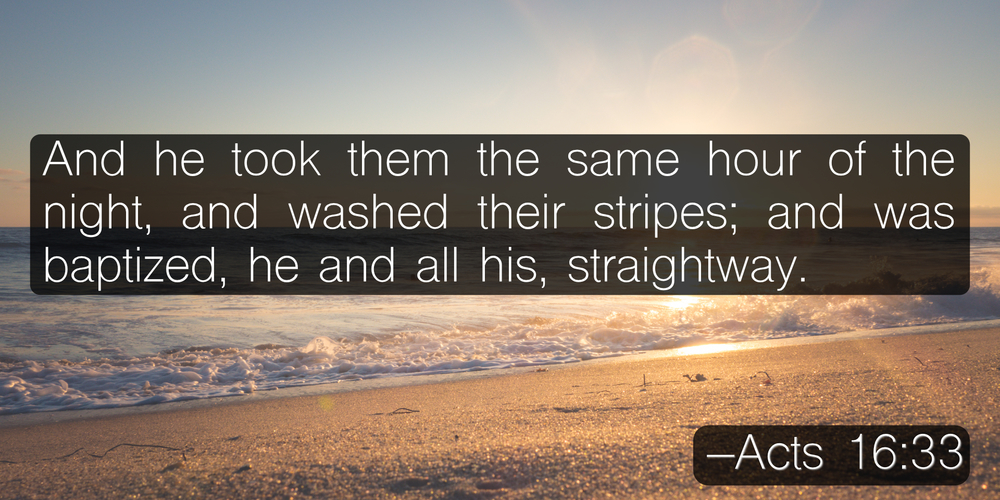 And he took them the same hour of the night, and washed their stripes; and was baptized, he and all his, straightway. –Acts 16:33