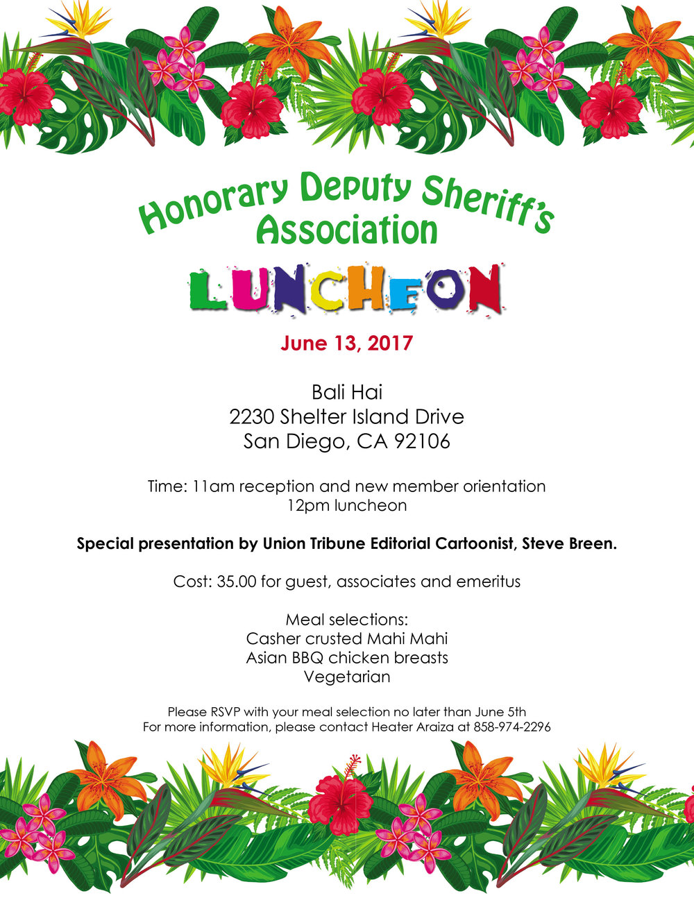 Date:  June 13, 2017 Time:  11:00am Reception  12:00pm Luncheon Cost: $35 for Guests, Associates and Emeritus RSVP Deadline: June 5, 2017 Register online today below or contact Heather Araiza at 858-882-7645 to register via phone. Please RSVP to this catered event so that everyone can be accommodated. SUBMIT REGISTRATION BELOW  To submit payments by mail please include your name, names of your guests and payment made payable to:  Honorary Deputy Sheriffs' Association PO Box 421260 San Diego, CA 92142-1260