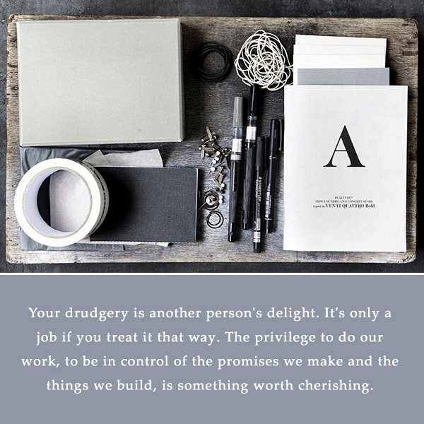 Your drudgery is another person's delight. It's only a job if you treat it that way. The privilege to do our work, to be in control of the promises we make and the things we build, is something worth cherishing.