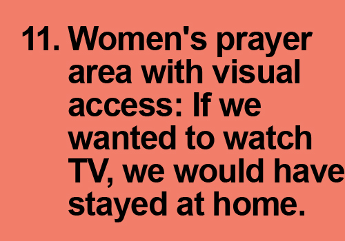 Give women a decent prayer area where they can see who is talking at them on Fridays! If I wanted to watch TV I would have stayed at home.