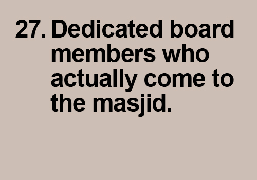 It needs a more dedicated board members who actually come to the masjid and meetings and actually contribute more than just coming to meetings and talking.